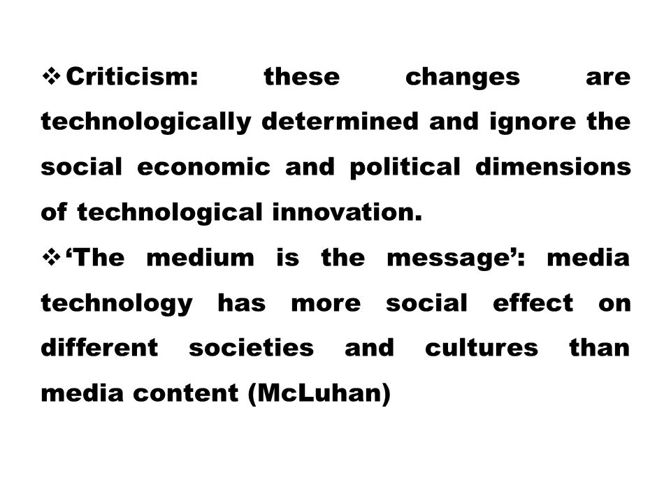 Criticism: these changes are technologically determined and ignore the social economic and political dimensions of technological innovation.