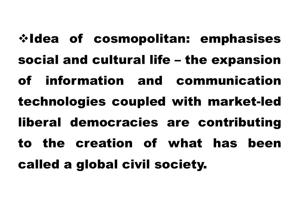 Idea of cosmopolitan: emphasises social and cultural life – the expansion of information and communication technologies coupled with market-led liberal democracies are contributing to the creation of what has been called a global civil society.