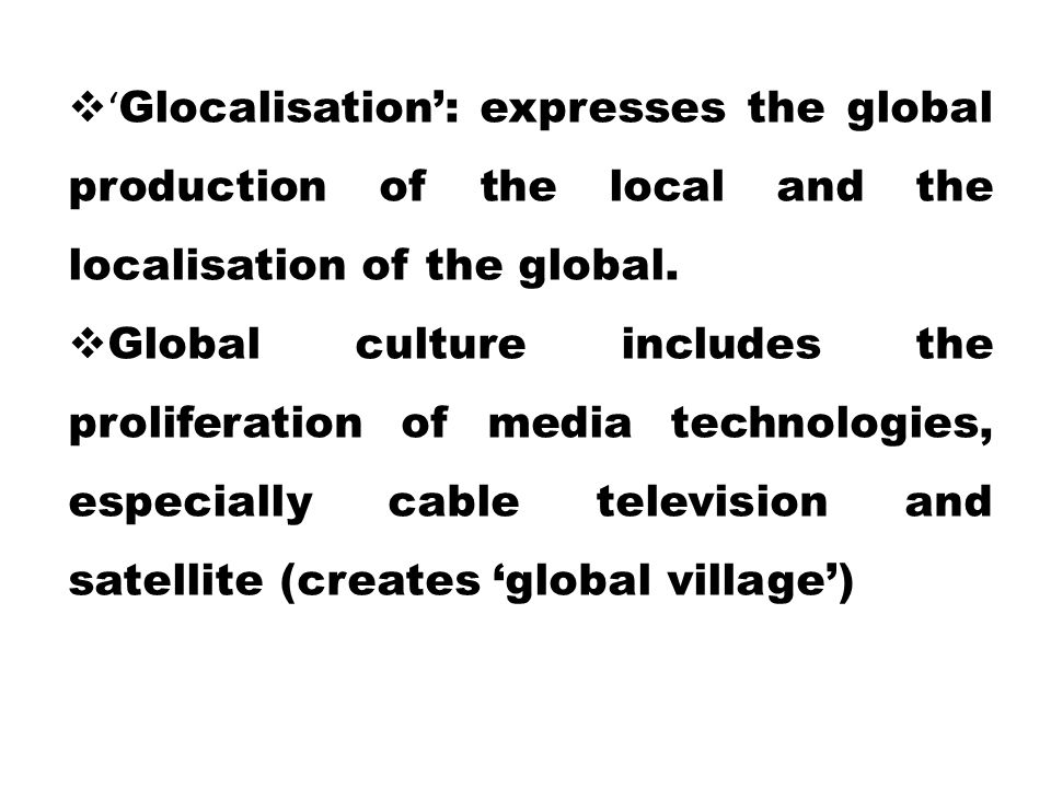 'Glocalisation': expresses the global production of the local and the localisation of the global.