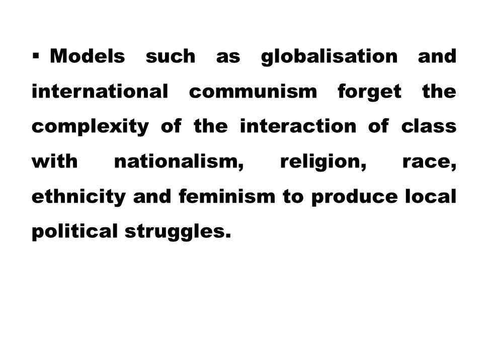 Models such as globalisation and international communism forget the complexity of the interaction of class with nationalism, religion, race, ethnicity and feminism to produce local political struggles.
