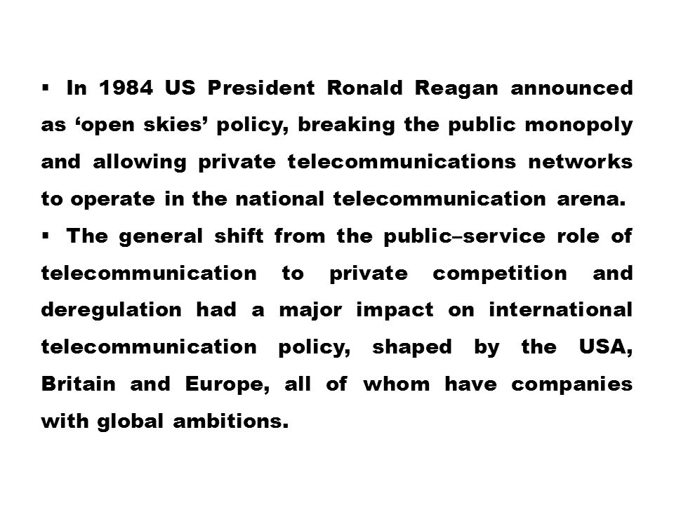In 1984 US President Ronald Reagan announced as 'open skies' policy, breaking the public monopoly and allowing private telecommunications networks to operate in the national telecommunication arena.