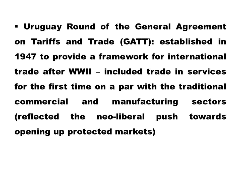 Uruguay Round of the General Agreement on Tariffs and Trade (GATT): established in 1947 to provide a framework for international trade after WWII – included trade in services for the first time on a par with the traditional commercial and manufacturing sectors (reflected the neo-liberal push towards opening up protected markets)