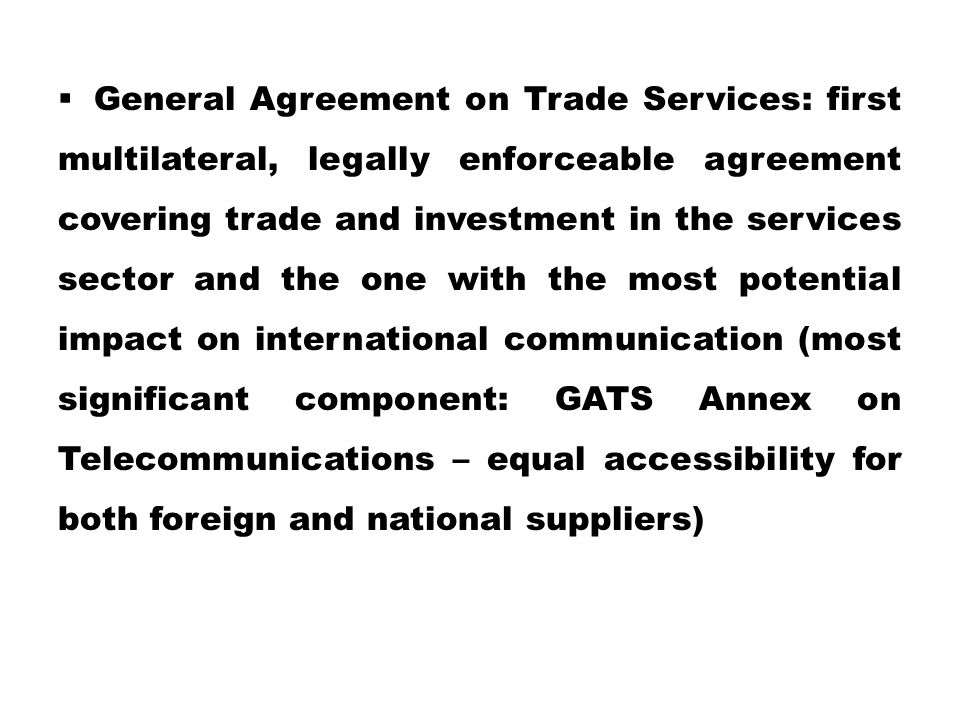 General Agreement on Trade Services: first multilateral, legally enforceable agreement covering trade and investment in the services sector and the one with the most potential impact on international communication (most significant component: GATS Annex on Telecommunications – equal accessibility for both foreign and national suppliers)