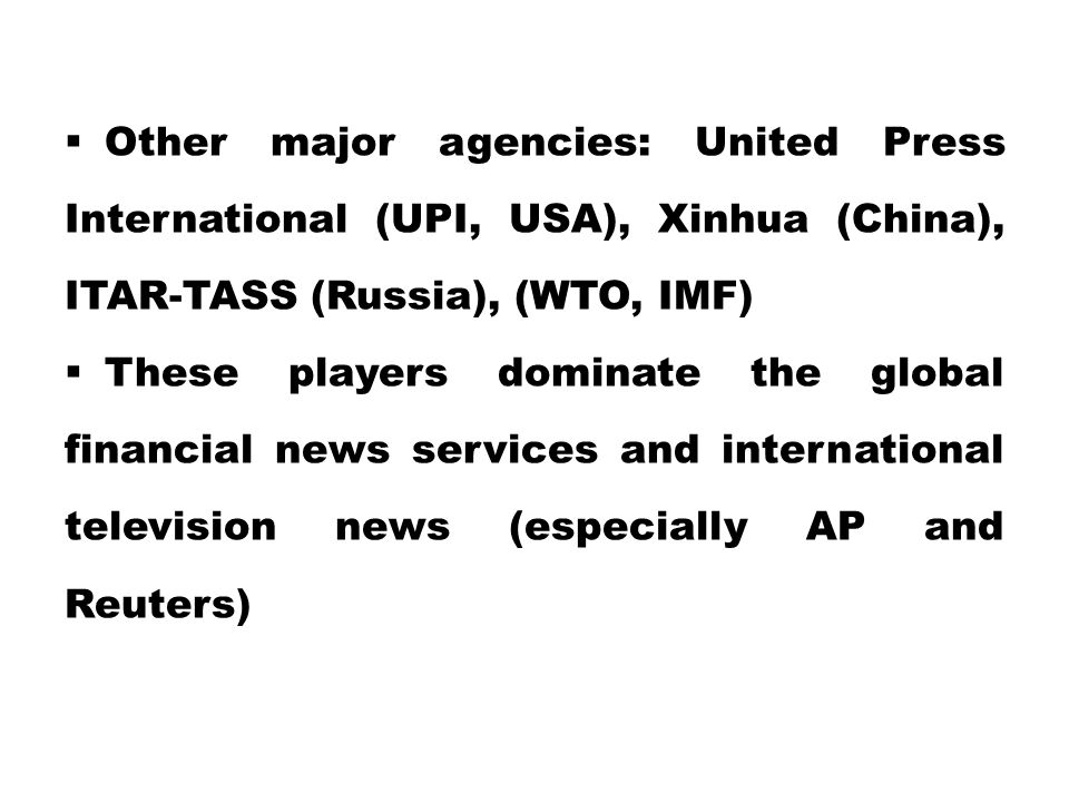 Other major agencies: United Press International (UPI, USA), Xinhua (China), ITAR-TASS (Russia), (WTO, IMF)