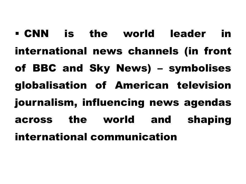 CNN is the world leader in international news channels (in front of BBC and Sky News) – symbolises globalisation of American television journalism, influencing news agendas across the world and shaping international communication