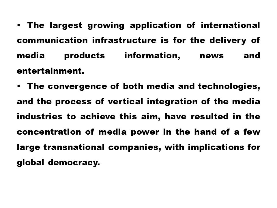 The largest growing application of international communication infrastructure is for the delivery of media products information, news and entertainment.