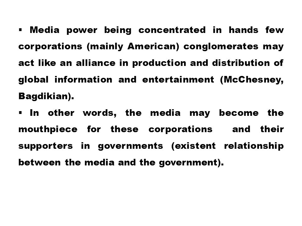 Media power being concentrated in hands few corporations (mainly American) conglomerates may act like an alliance in production and distribution of global information and entertainment (McChesney, Bagdikian).