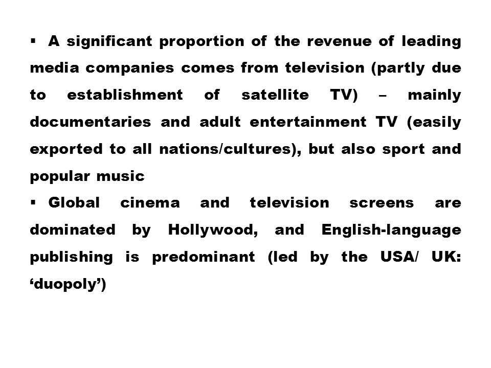 A significant proportion of the revenue of leading media companies comes from television (partly due to establishment of satellite TV) – mainly documentaries and adult entertainment TV (easily exported to all nations/cultures), but also sport and popular music