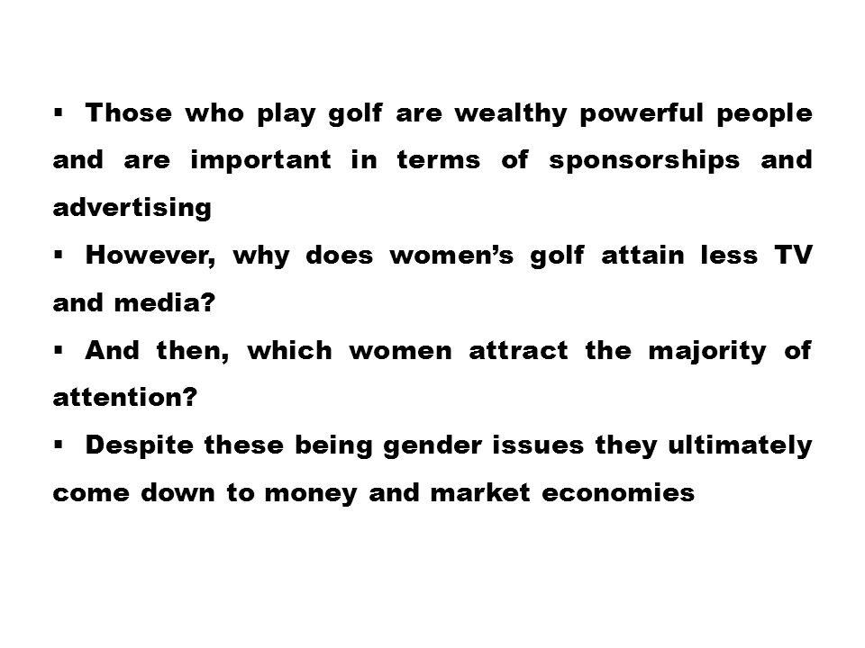 Those who play golf are wealthy powerful people and are important in terms of sponsorships and advertising