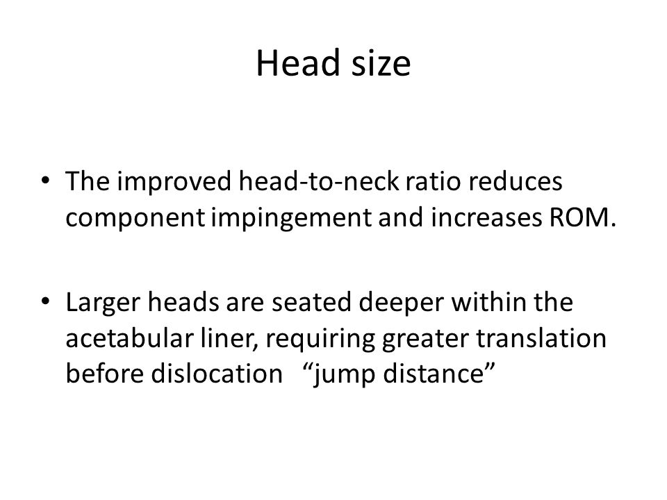 Head size The improved head-to-neck ratio reduces component impingement and increases ROM.