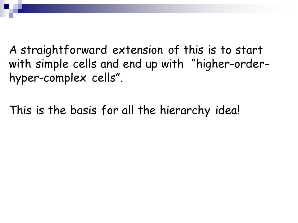 A straightforward extension of this is to start with simple cells and end up with higher-order-hyper-complex cells .