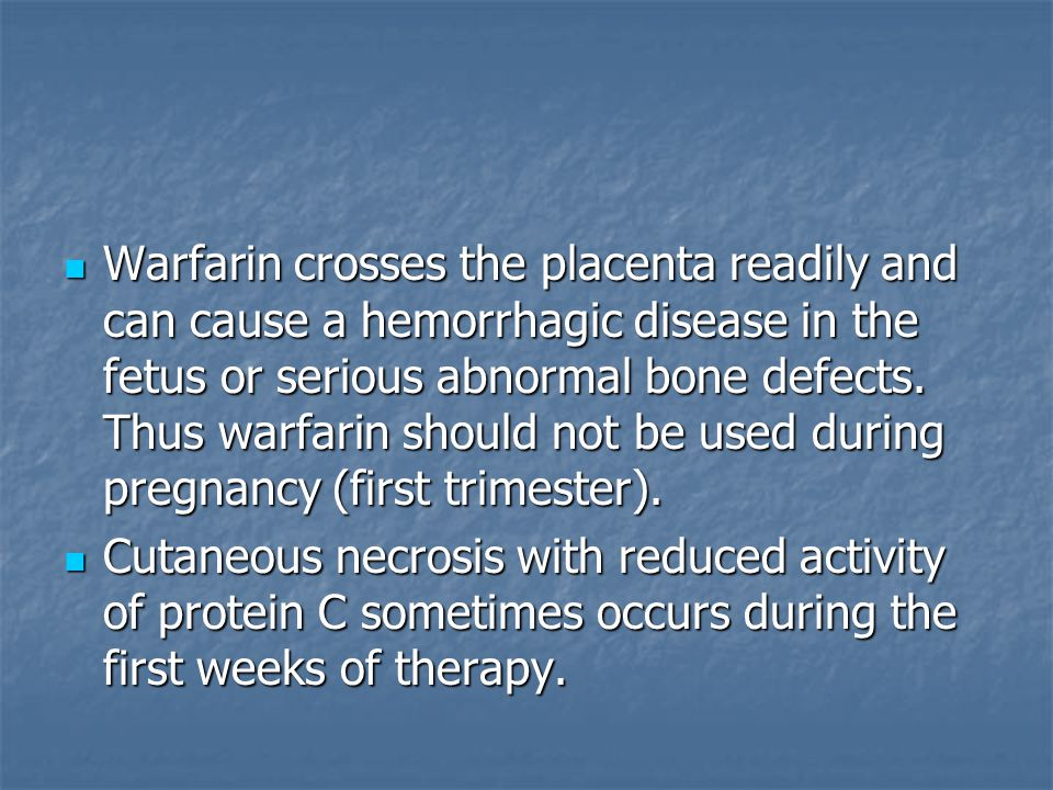 Warfarin crosses the placenta readily and can cause a hemorrhagic disease in the fetus or serious abnormal bone defects. Thus warfarin should not be used during pregnancy (first trimester).