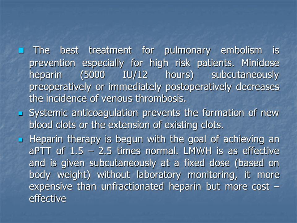 The best treatment for pulmonary embolism is prevention especially for high risk patients. Minidose heparin (5000 IU/12 hours) subcutaneously preoperatively or immediately postoperatively decreases the incidence of venous thrombosis.