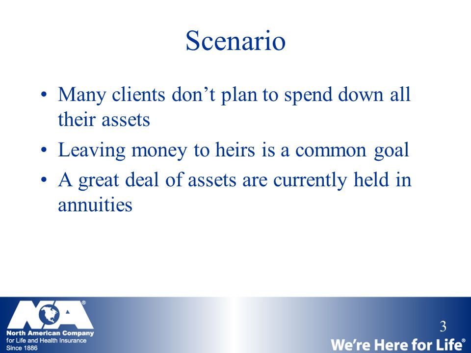 Scenario Many clients don't plan to spend down all their assets