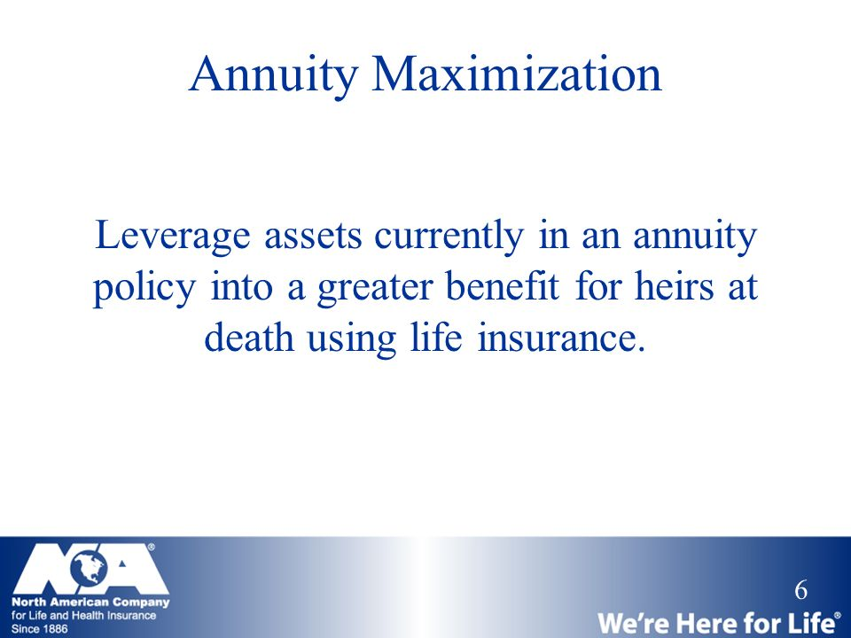 Annuity Maximization Leverage assets currently in an annuity policy into a greater benefit for heirs at death using life insurance.