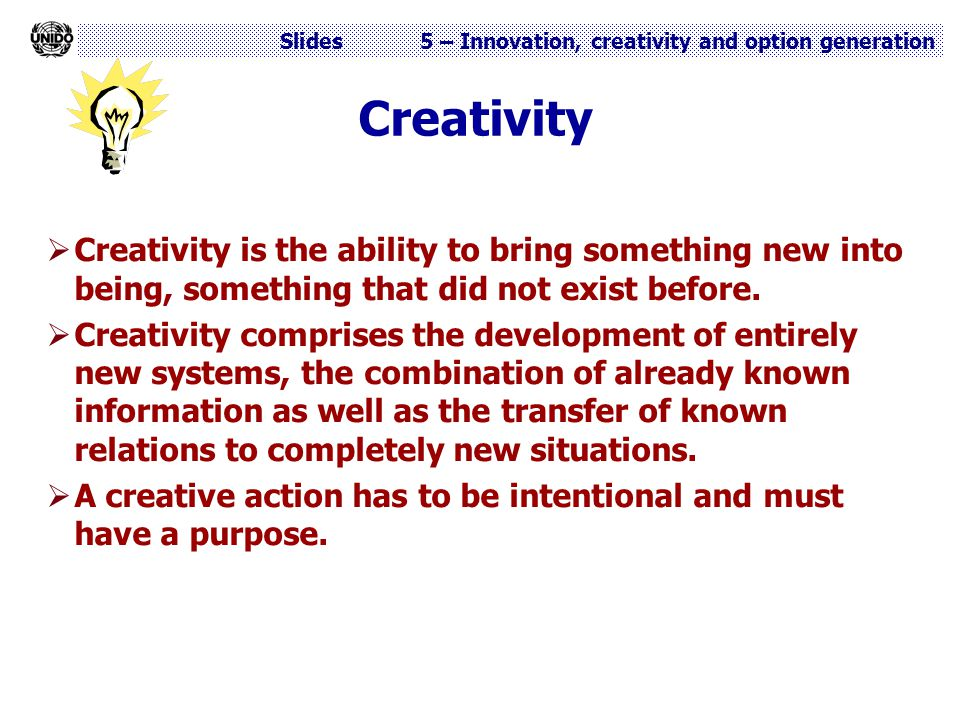 Creativity Creativity is the ability to bring something new into being, something that did not exist before.