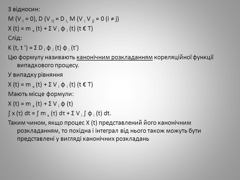 З відносин: M (V I = 0), D (V I) = D I, M (V i V j) = 0 (i ≠ j) X (t) = m x (t) + Σ V i φ i (t) (t € T) Слід: K (t, t ) = Σ D i φ i (t) φ i (t ) Цю формулу називають канонічним розкладанням кореляційної функції випадкового процесу.