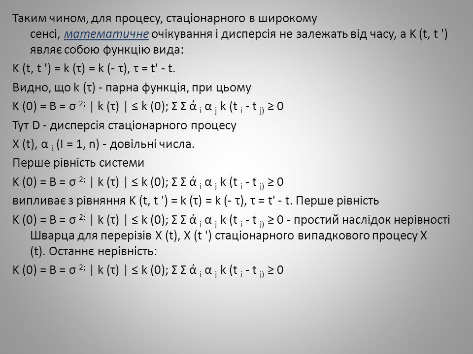 Таким чином, для процесу, стаціонарного в широкому сенсі, математичне очікування і дисперсія не залежать від часу, а K (t, t ) являє собою функцію вида: