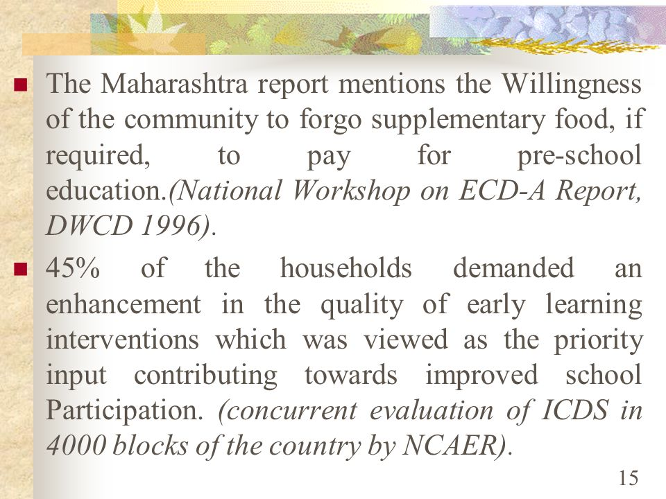 The Maharashtra report mentions the Willingness of the community to forgo supplementary food, if required, to pay for pre-school education.(National Workshop on ECD-A Report, DWCD 1996).