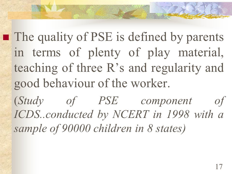 The quality of PSE is defined by parents in terms of plenty of play material, teaching of three R's and regularity and good behaviour of the worker.
