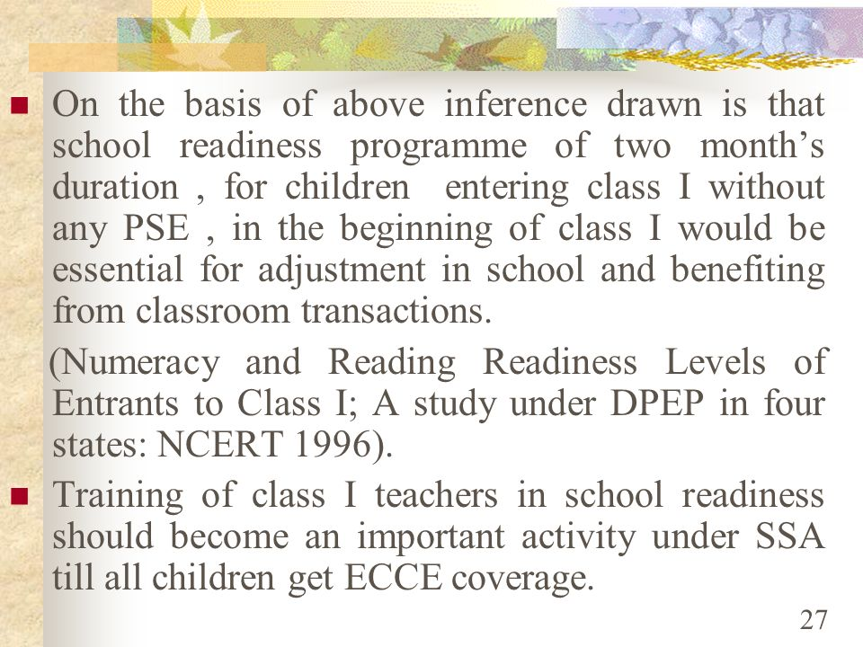On the basis of above inference drawn is that school readiness programme of two month's duration , for children entering class I without any PSE , in the beginning of class I would be essential for adjustment in school and benefiting from classroom transactions.
