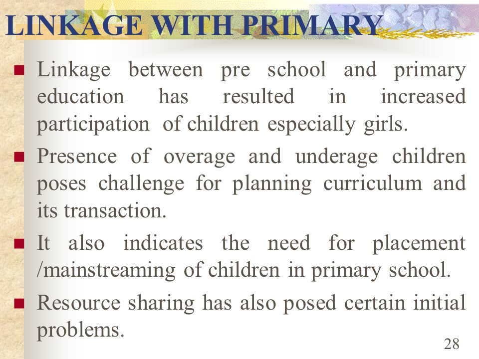 LINKAGE WITH PRIMARYLinkage between pre school and primary education has resulted in increased participation of children especially girls.