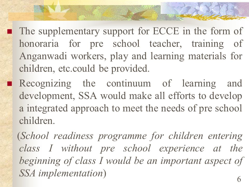 The supplementary support for ECCE in the form of honoraria for pre school teacher, training of Anganwadi workers, play and learning materials for children, etc.could be provided.