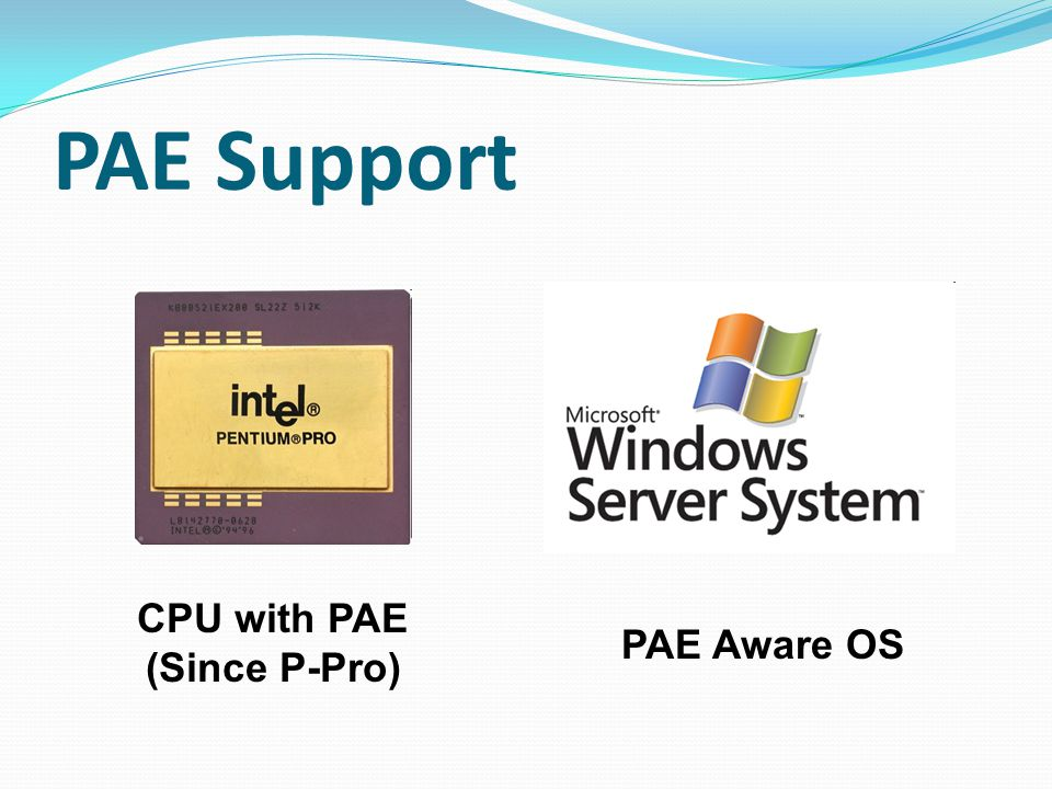 PAE Support CPU with PAE (Since P-Pro) PAE Aware OS