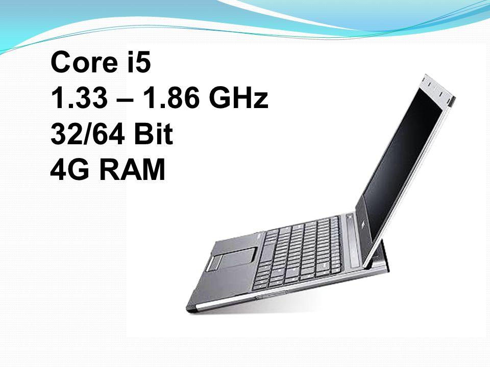 Core i5 1.33 – 1.86 GHz 32/64 Bit 4G RAM