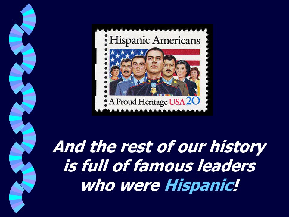And the rest of our history is full of famous leaders who were Hispanic!