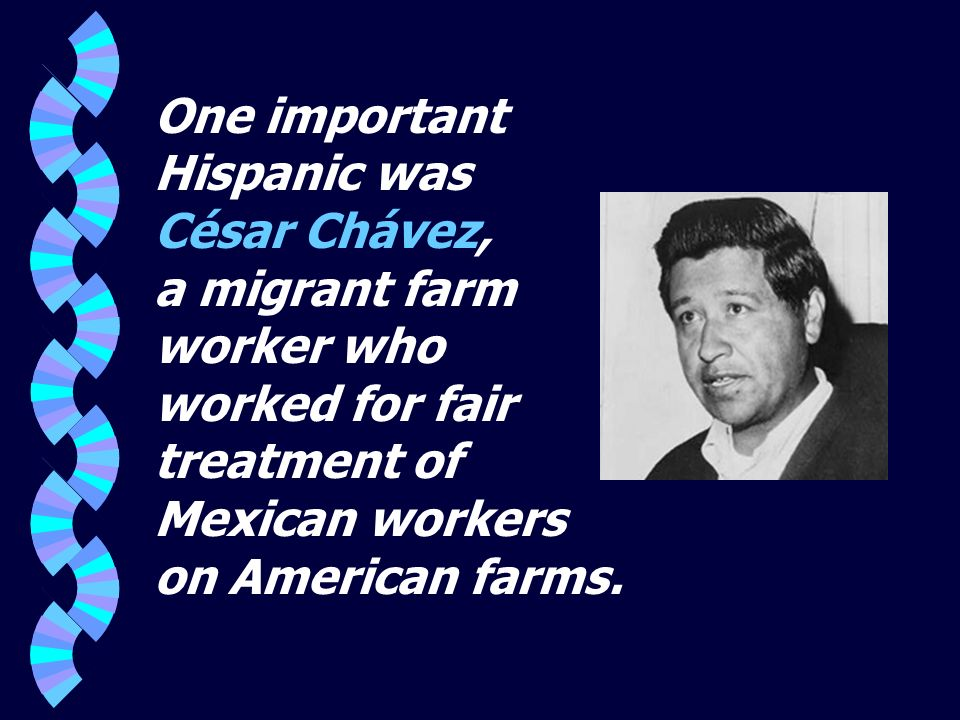 One important Hispanic was César Chávez, a migrant farm worker who worked for fair treatment of Mexican workers on American farms.