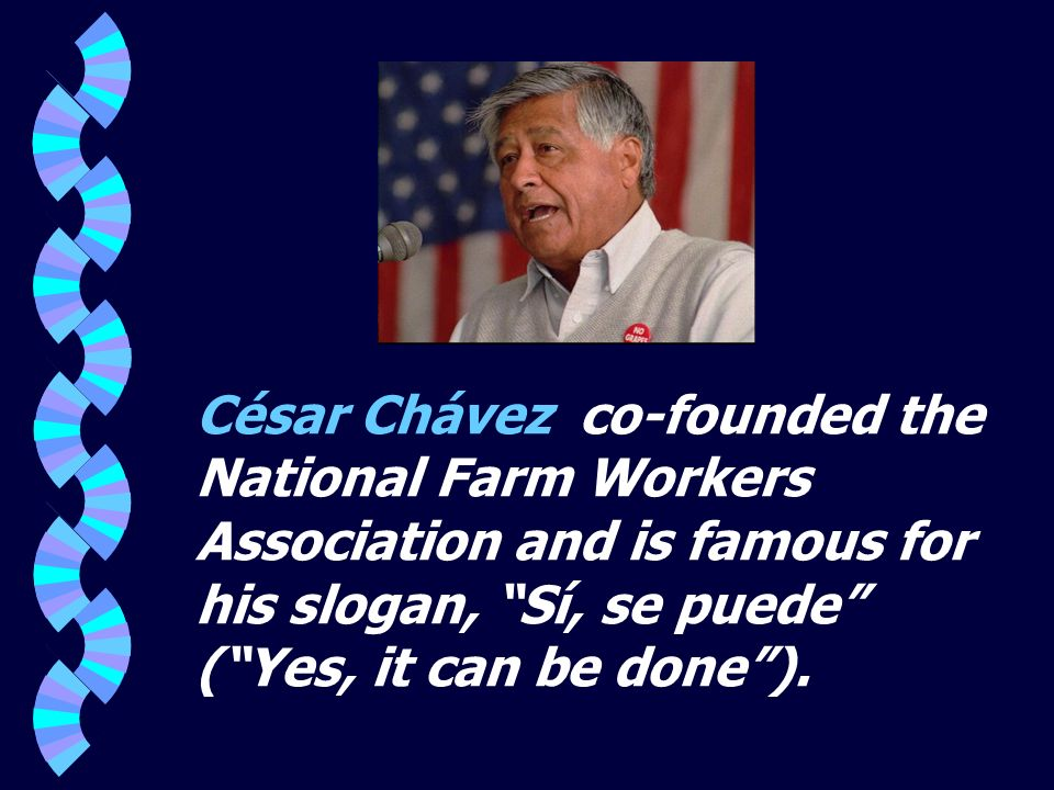 César Chávez co-founded the National Farm Workers Association and is famous for his slogan, Sí, se puede ( Yes, it can be done ).