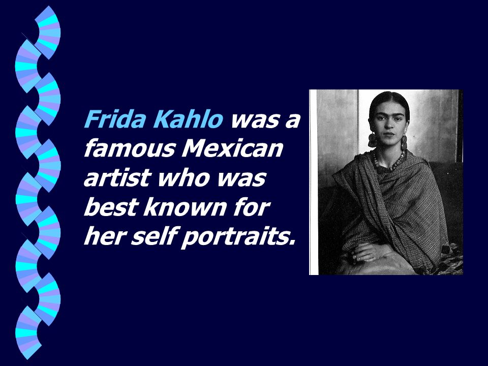 Frida Kahlo was a famous Mexican artist who was best known for her self portraits.
