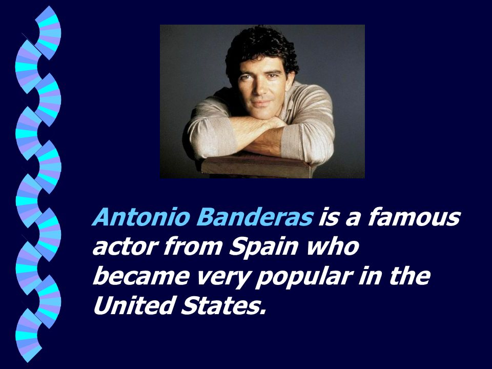 Antonio Banderas is a famous actor from Spain who became very popular in the United States.