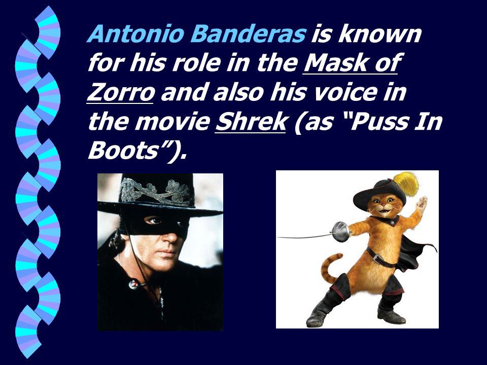 Antonio Banderas is known for his role in the Mask of Zorro and also his voice in the movie Shrek (as Puss In Boots ).