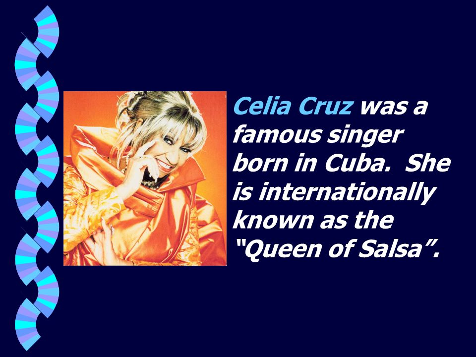 Celia Cruz was a famous singer born in Cuba