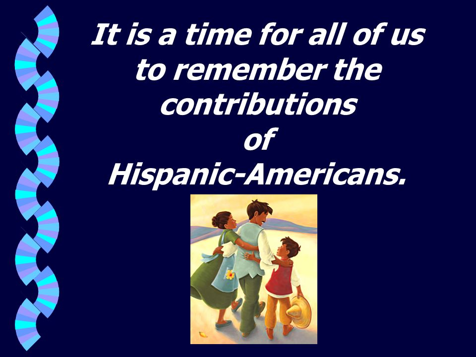 It is a time for all of us to remember the contributions of Hispanic-Americans.
