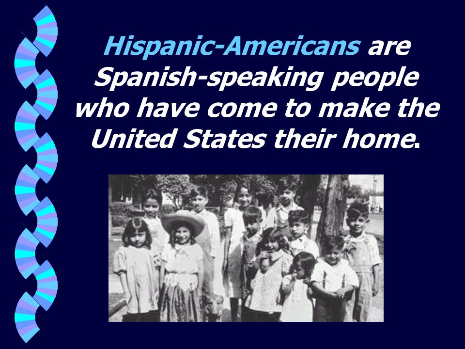 Hispanic-Americans are Spanish-speaking people who have come to make the United States their home.