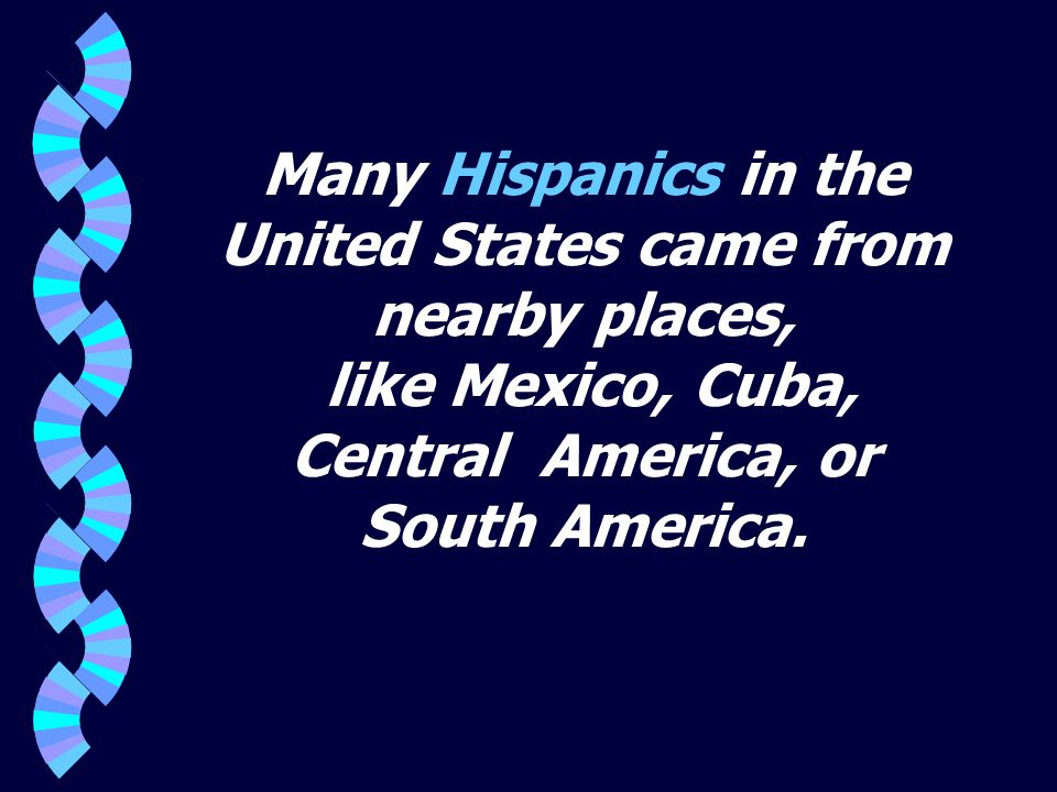 Many Hispanics in the United States came from nearby places, like Mexico, Cuba, Central America, or South America.