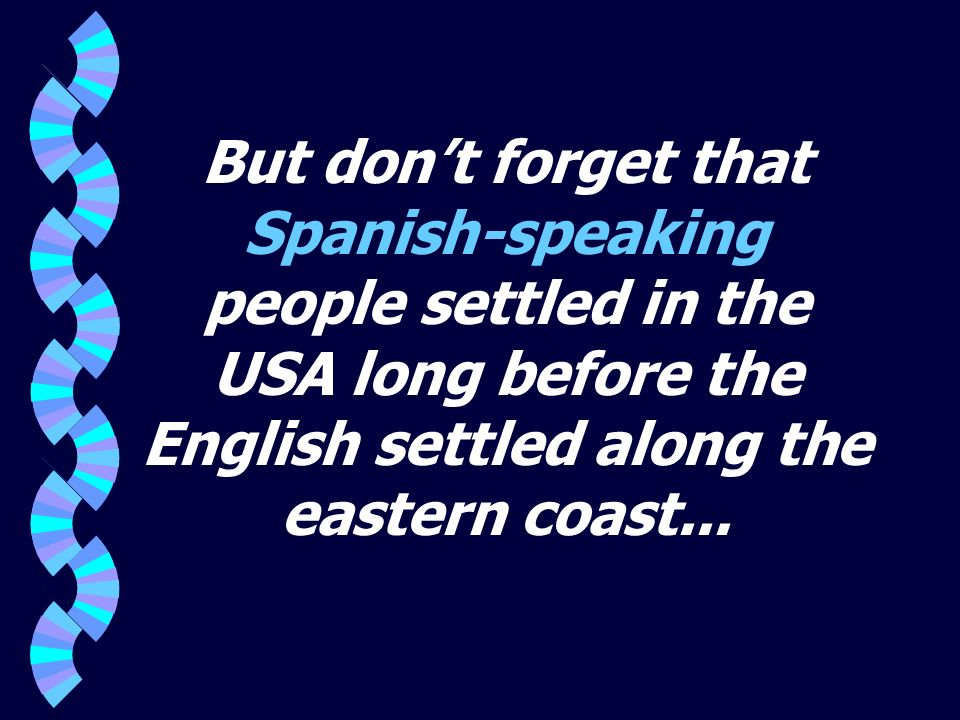 But don't forget that Spanish-speaking people settled in the USA long before the English settled along the eastern coast...