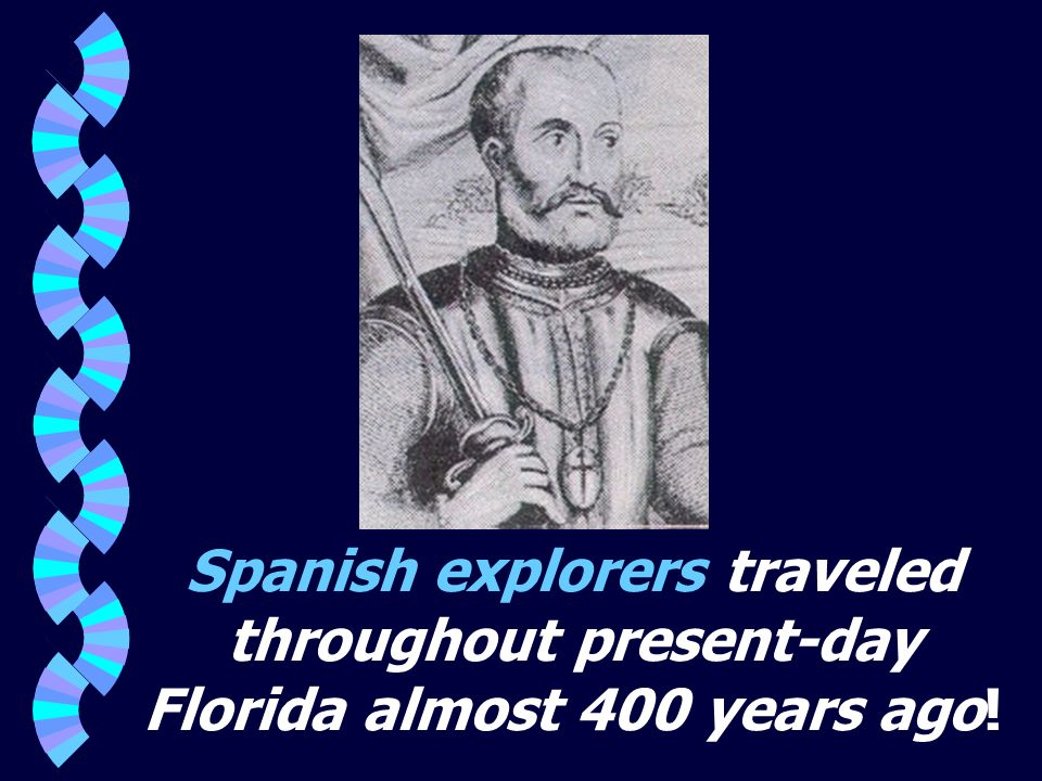 Spanish explorers traveled throughout present-day Florida almost 400 years ago!