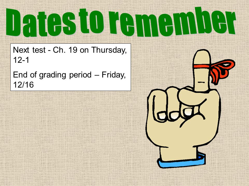 Dates to remember Next test - Ch. 19 on Thursday, 12-1