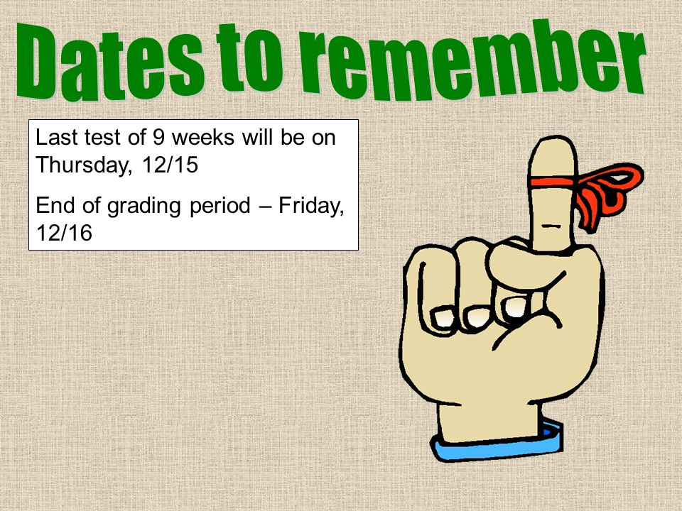 Dates to remember Last test of 9 weeks will be on Thursday, 12/15