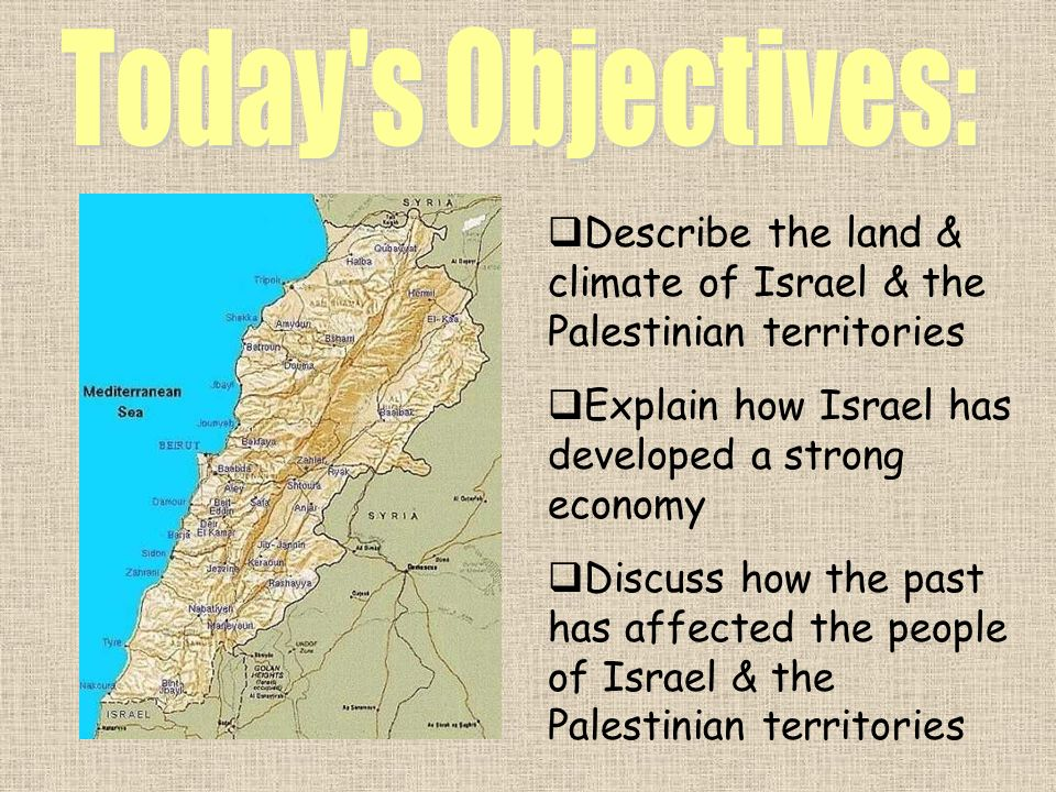 Today s Objectives: Describe the land & climate of Israel & the Palestinian territories. Explain how Israel has developed a strong economy.