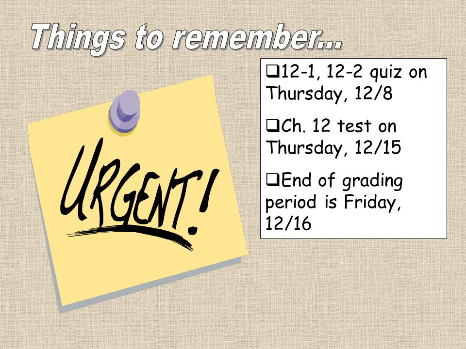 Things to remember... 12-1, 12-2 quiz on Thursday, 12/8