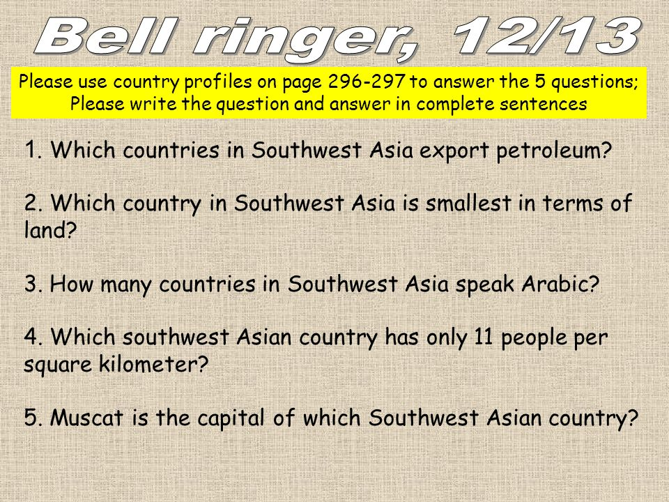 Bell ringer, 12/13 Please use country profiles on page to answer the 5 questions; Please write the question and answer in complete sentences.
