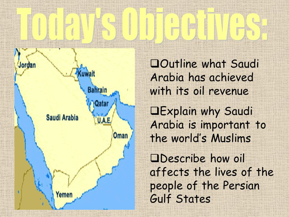 Today s Objectives:Outline what Saudi Arabia has achieved with its oil revenue. Explain why Saudi Arabia is important to the world's Muslims.