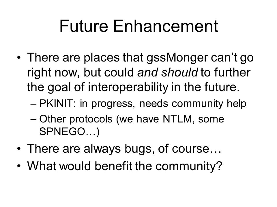 Future Enhancement There are places that gssMonger can't go right now, but could and should to further the goal of interoperability in the future.