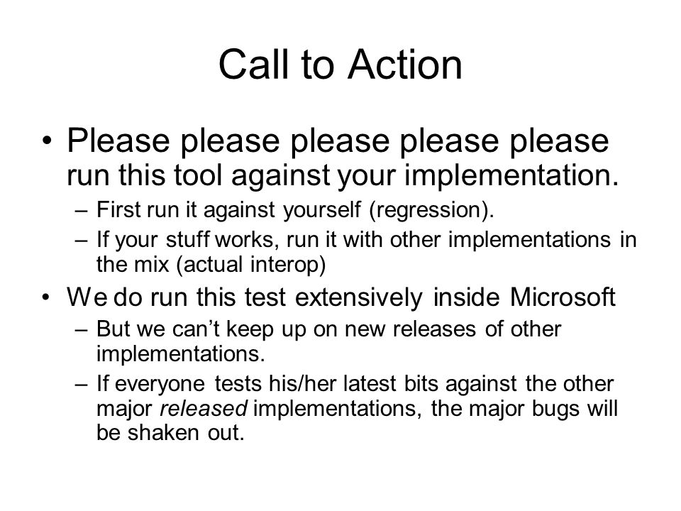 Call to Action Please please please please please run this tool against your implementation. First run it against yourself (regression).