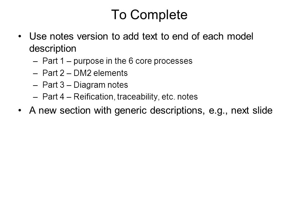 To Complete Use notes version to add text to end of each model description. Part 1 – purpose in the 6 core processes.